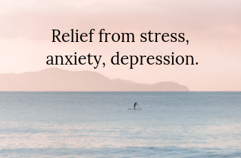 Relief from stress, anxiety, depression.
