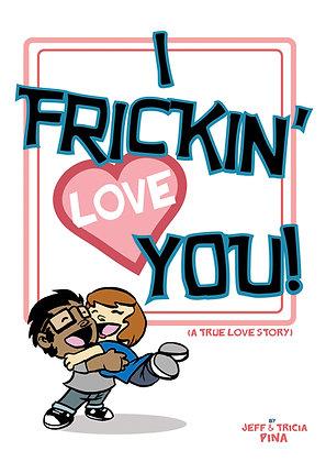 I Frickin' Love You!