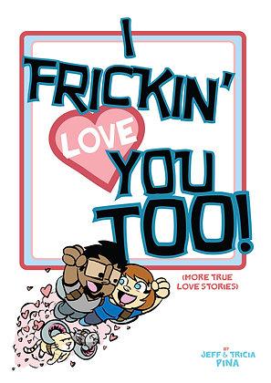 I Frickin' Love You Too!