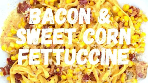 bacon & sweet corn fettuccine