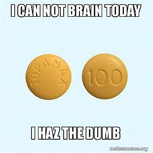 I can not brain today, I haz the dumb Topamax meme
