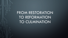 From Restoration To Reformation To Culmination