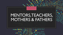 Mentors, Teachers, Mothers & Fathers