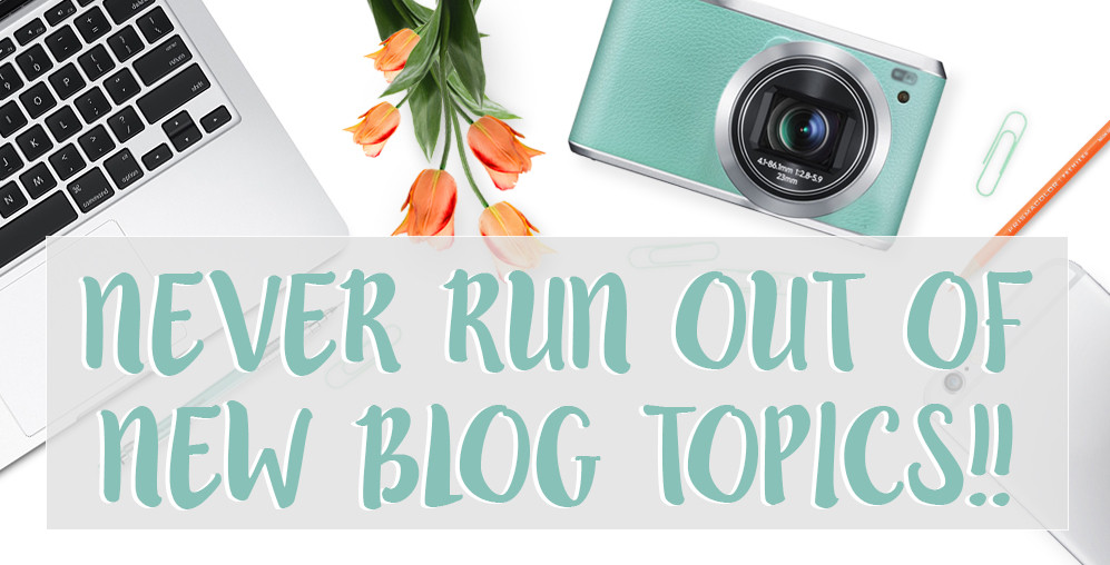 Never Run Out Of New Blog Topics