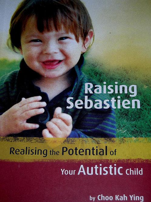 RAISING SEBASTIEN: REALISING THE POTENTIAL OF YOUR AUTISTIC CHILD