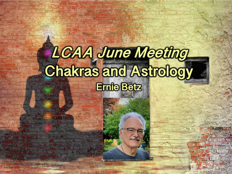 Chakras and Astrology with Ernie Betz: LCAA June meeting Monday June 22nd at 7:30 PM via Zoom