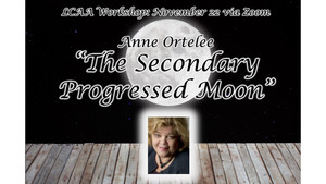 "LCAA Workshop, Sunday November 22nd at 11 AM EST: Anne Ortelee ""The Secondary Progressed Moon"""