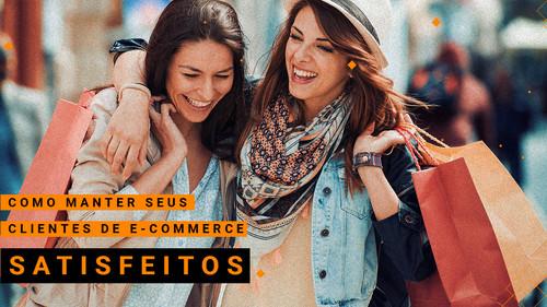 Como manter seus clientes de e-commerce satisfeitos