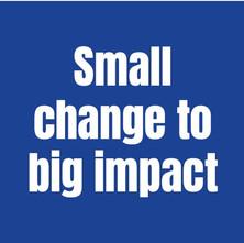 Small change to big impact