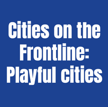 Cities on the Frontline: Playful Cities