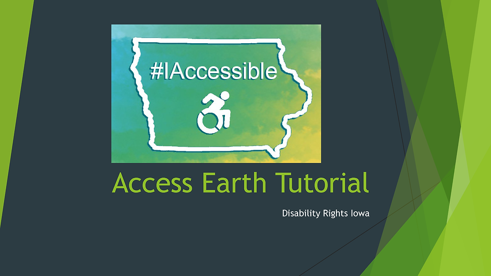 First page of tutorial; shows an ourtline of the state of Iowa with the universal accessibility symbol under #IAccessible, then title 'Access Earth Tutorial'