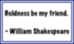 Shakespeare - Boldness be my friend.