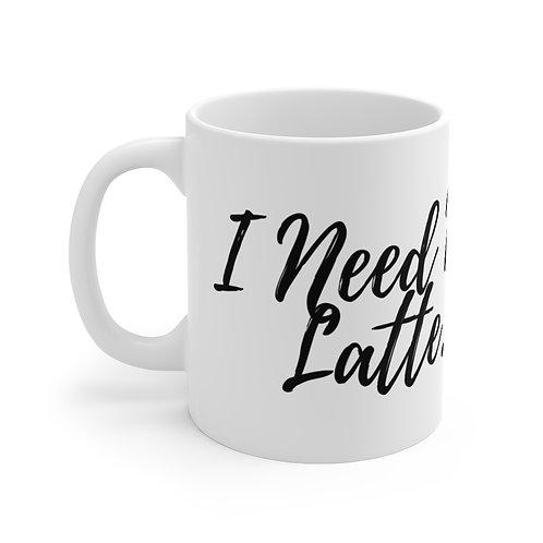 I Need My Latte...Mug 11oz