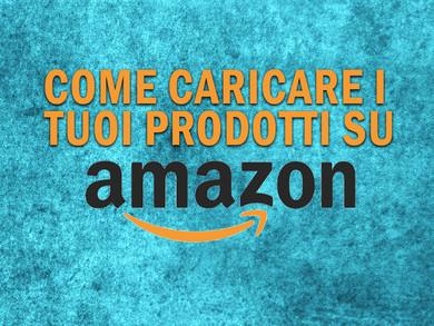Vendere su Amazon: come caricare i prodotti