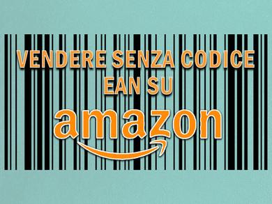 Vendere su Amazon senza codice EAN: come avere l'esenzione in 4 mosse