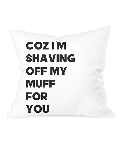 Coz I'm Shaving Off My Muff For You Throw Cushion Cover