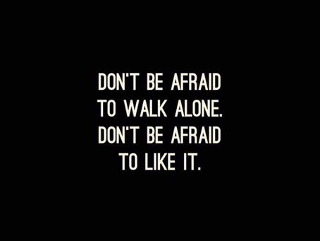 Don't be afraid to walk alone.