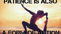 MOTIVATION: Patience is a form of action