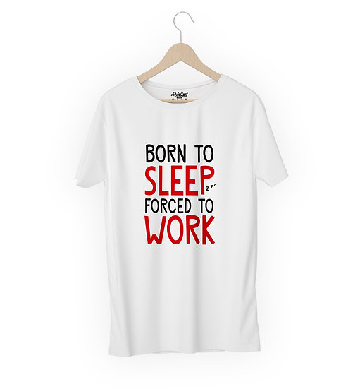 Born To Sleep Forced To Work Half Sleeves Round Neck 100% Cotton Tees