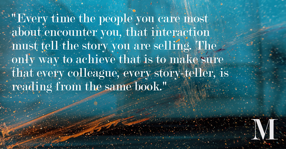 """""""Every time the people you care most about encounter you, that interaction must tell the story you are selling. The only way to achieve that is to make sure that every colleague, every story-teller, is reading from the same book."""""""