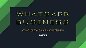 WhatsApp Business - Como utilizá-lo na sua loja Delivery - Parte 2