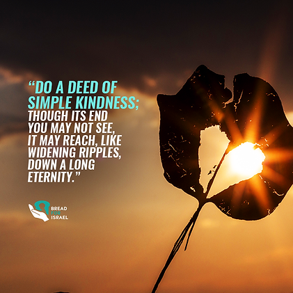 Do a deed of simple kindness; though its end youmay not see, it may reach, like widening ripples, down a long eternity.