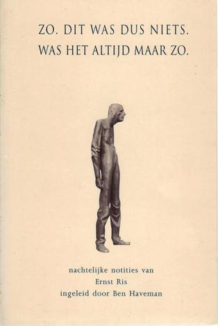 Ernst Ris, 'Zo dit was dus niets'. Was het altijd maar zo. (1994, oplage 750 exemplaren). Uitgegeven ter gelegenheid van het twaalfenhalfjarig jarig dienstverband van Ernst Ris. Een greep uit de nachtelijk notities die hij maakte voor de barkeeper die de volgende dagdienst had. Met een inleidend profiel van Ernst Ris, geschreven door Ben Haveman.