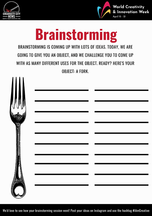 Digital Brainstorming worksheet that reads Creativity City News Ignite your Creative Fire World Creativity & Innovation Week April 15-21 Brainstorming brainstorming is coming up with lots of ideas. Today, we are going to give you an object, and we challenge you to come up with as many different uses for the object. Ready? Here's your object: A fork. We'd love to see how your brainstorming session went! Post your ideas and use the hashtag #IAmCreative