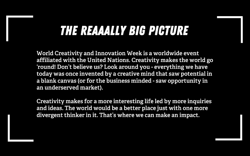 Digital poster that reads The Reaaally Big Picture Wold Creativity and Innovatoin Week is a worldwide event affiliated with the United Nations. Creativity makes the world 'go round! Don't beleive us? Look around you- everything we have today was once invented by a creative mind that saw potential in a blank canvas (or for the business minded- saw opportunity in a underserved market). Creativity makes for a more interesting life led by omre inquiries and ideas. The world would be a better place with just one more divergent thinker in it. That's where we can make an impact