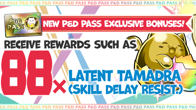 New P&D Pass Exclusive Bonuses! Receive Rewards such as 88x Latent TAMADRA (Skill Delay Resist.)!