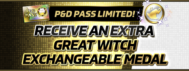 Receive an Extra Great Witch Exchangeable Medal With an Active P&D PASS Subscription!