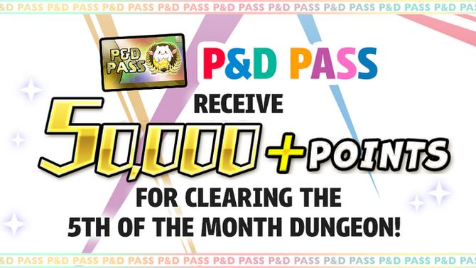 Receive 50,000 + Points for clearing the P&D Pass exclusive 5th of the Month Dungeon!