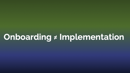 Onboarding ≠ Implementation