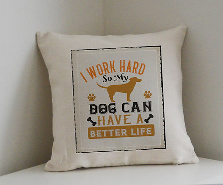 Cushion and Printed Cover 'I Work Hard So My Dog Can Have a Better Life'