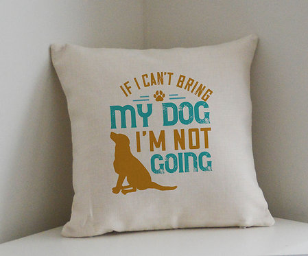 Cushion and Printed Cover 'If I Can't Bring My Dog, I'm Not Going'