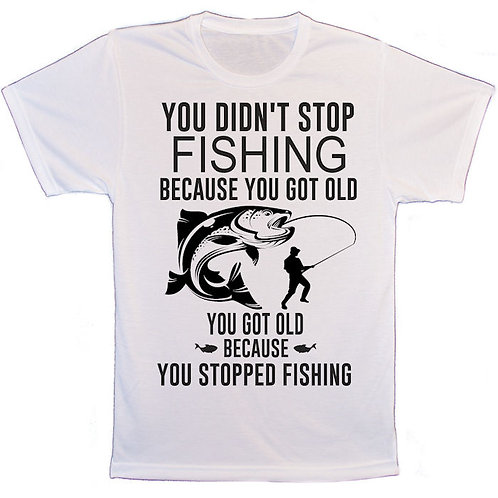 You didn't stop fishing because you got old T-Shirt