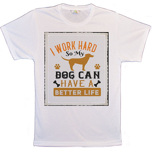 White T-Shirt with I Work Hard So My Dog Can Have A Better Life