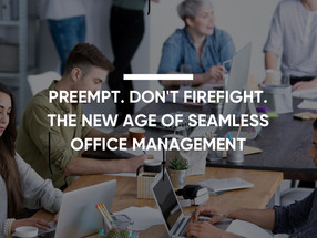 Preempt. Don't firefight. The new age of seamless office management