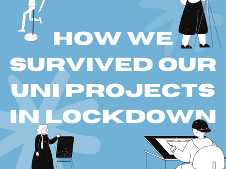 HOW WE GOT THROUGH OUR UNI PROJECTS IN THE 2020 LOCKDOWN