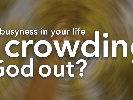 Is busyness in your life crowding God out?