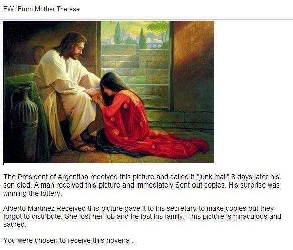 A screen shot of an email with the title FW From Mother Theresa, at the top of the email in a image of a painting of jesus sitting and a woman in red robes kneeling in front of them. underneather the image reads the text, The President of Argentina received this and called it 'junk mail' 8 days later his son died. A man received this picture and immediately sent out copies . His surprise was winning the lottery. Alberto Martinez Received this picture agave it to his secretary to make copies but they forgot to distribute. She lost her job and he lost his family. This picture is miraculous and sacred. You were chosen to receive the novena.'