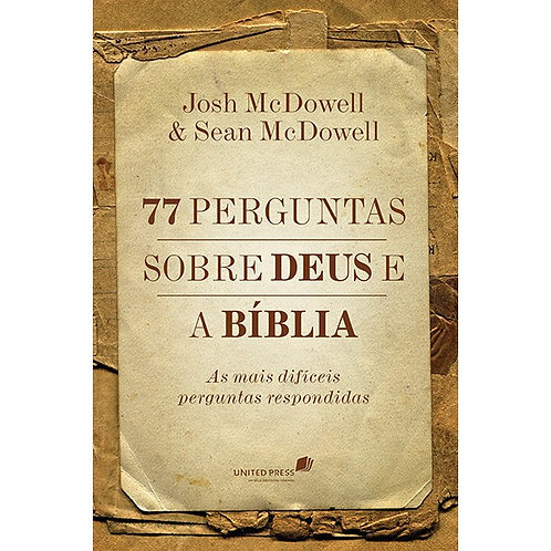 77 Perguntas Sobre Deus e a Bíblia: As Mais Difíceis Perguntas Respondidas