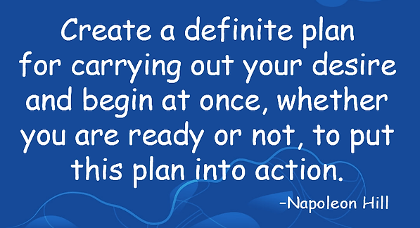 Napoleon Hill Quote- Create a definite plan  for carrying out your desire  and begin at once, whether  you are ready or not, to put  this plan into action.