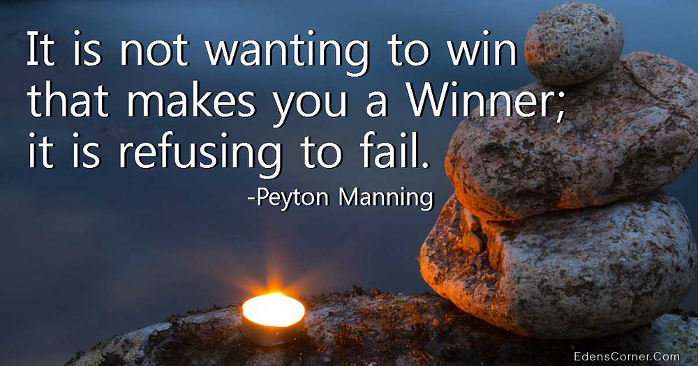 It is not wanting to win that makes you a winner; it is refusing to fail. -Peyton Manning