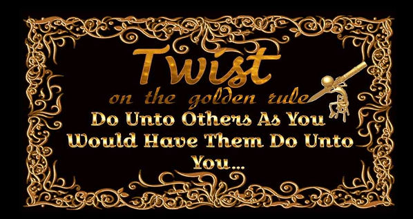 A black plaque with the words, Twist on the golden rule, Do Unto Others As You Would Have Them Do Unto You...