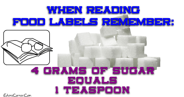 When reading food labels remember: 4 grams of sugar equals 1 teaspoon.