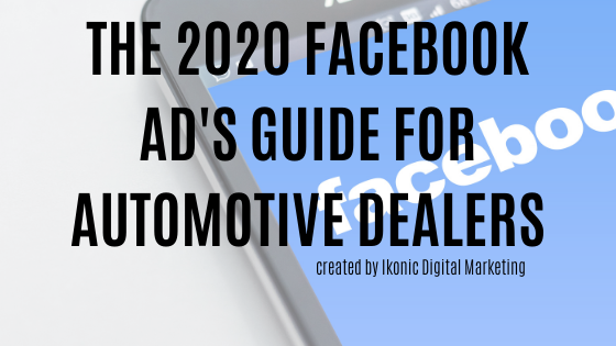 THE 2020 FACEBOOK AD'S GUIDE FOR AUTOMOTIVE DEALERS: Using the right ad types to move the right inventory.
