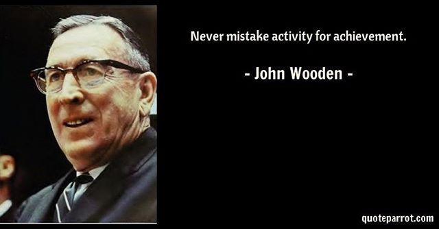 My favorite John Wooden quote. Never mistake activity for achievement