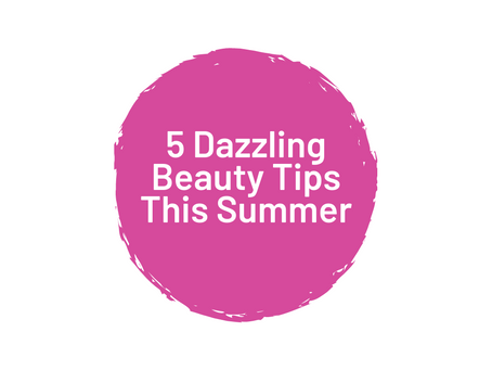 5 Dazzling Beauty Tips this Summer