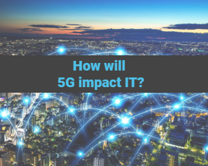 How will 5G impact IT?